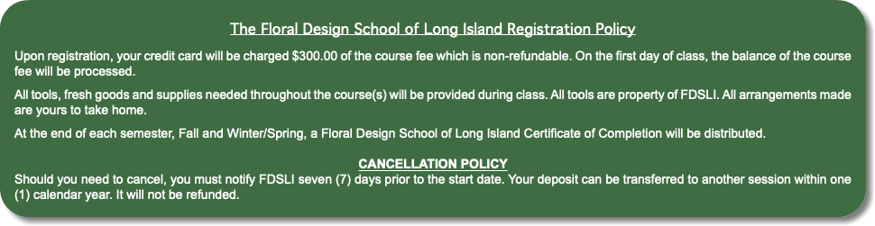 The Floral Design School of Long Island Registration Policy Upon registration, your credit card will be charged $200.00 of the course fee which is non-refundable. On the first day of class, the balance of the course fee will be processed. All tools, fresh goods and supplies needed throughout the course(s) will be provided during class. All tools are property of FDSLI. All arrangements made are yours to take home. At the end of each semester, Fall and Winter/Spring, a Floral Design School of Long Island Certificate of Completion will be distributed. CANCELLATION POLICY Should you need to cancel, you must notify FDSLI seven (7) days prior to the start date. Your deposit can be transferred to another session within one (1) calendar year. It will not be refunded.